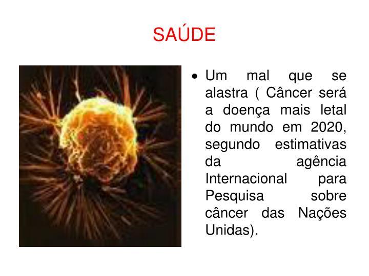 Um mal que se alastra ( Câncer será a doença mais letal do mundo em 2020, segundo estimativas da agência Internacional para Pesquisa sobre câncer das Nações Unidas).