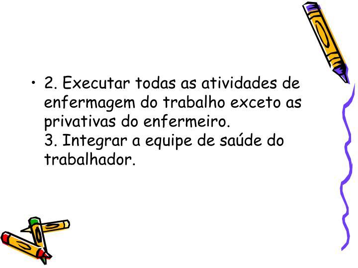 2. Executar todas as atividades de enfermagem do trabalho exceto as privativas do enfermeiro.