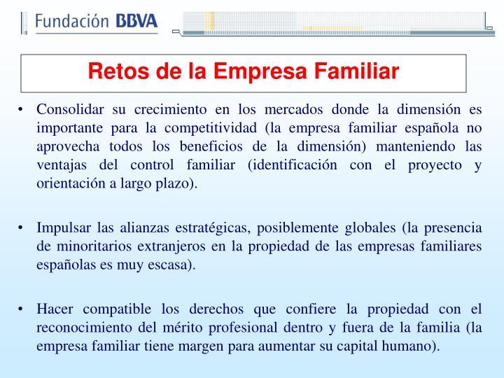 Consolidar su crecimiento en los mercados donde la dimensión es importante para la competitividad (la empresa familiar española no aprovecha todos los beneficios de la dimensión) manteniendo las ventajas del control familiar (identificación con el proyecto y orientación a largo plazo).
