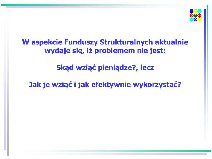 W aspekcie Funduszy Strukturalnych aktualnie wydaje się, iż problemem nie jest: