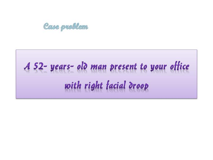 A 52 years old man present to your office with right facial droop