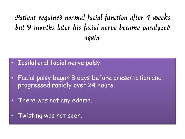 Patient regained normal facial function after 4 weeks but 9 months later his facial nerve became paralyzed again.