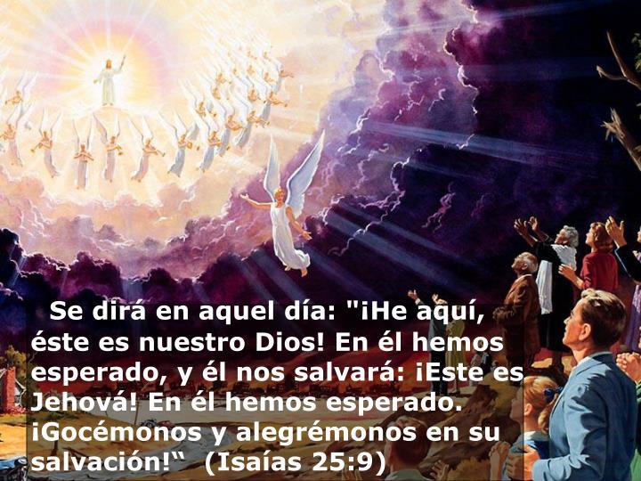 """Se dirá en aquel día: """"¡He aquí, éste es nuestro Dios! En él hemos esperado, y él nos salvará: ¡Este es Jehová! En él hemos esperado. ¡Gocémonos y alegrémonos en su salvación!""""  (Isaías 25:9)"""