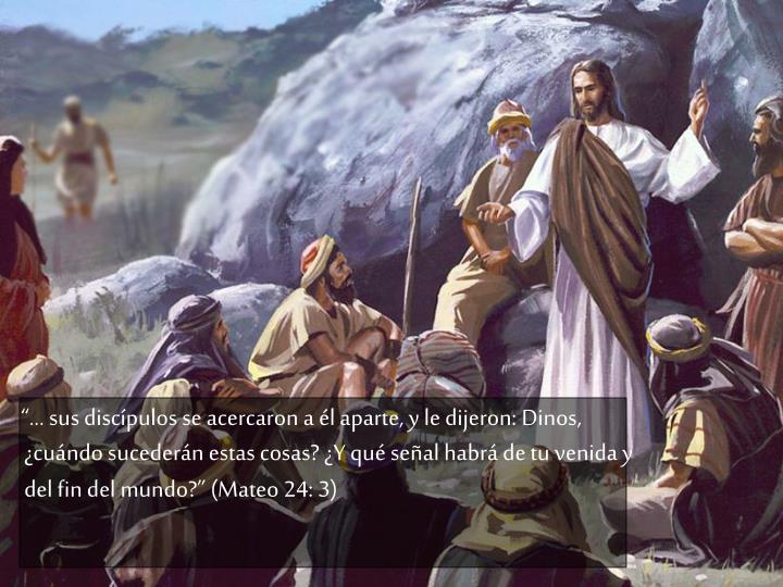 """""""... sus discípulos se acercaron a él aparte, y le dijeron: Dinos, ¿cuándo sucederán estas cosas? ¿Y qué señal habrá de tu venida y del fin del mundo?"""" (Mateo 24: 3)"""