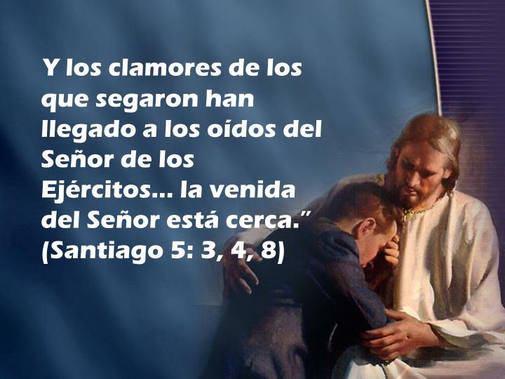 """Y los clamores de los que segaron han llegado a los oídos del Señor de los Ejércitos... la venida del Señor está cerca."""" (Santiago 5: 3, 4, 8)"""