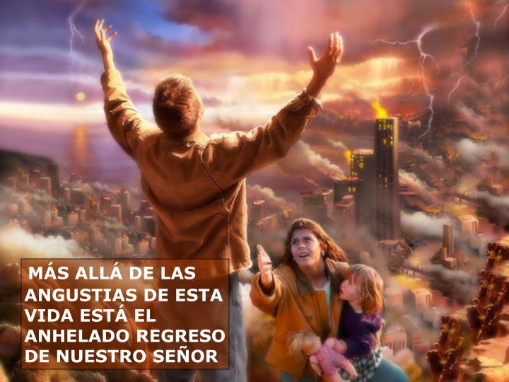 MÁS ALLÁ DE LAS ANGUSTIAS DE ESTA VIDA ESTÁ EL ANHELADO REGRESO DE NUESTRO SEÑOR