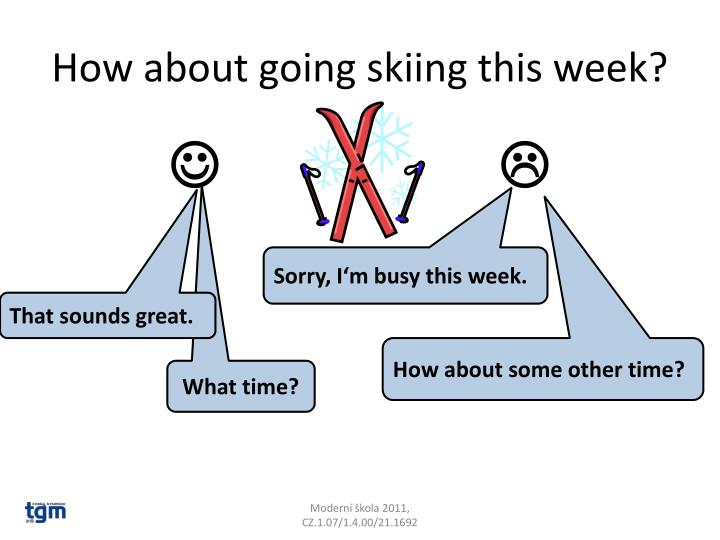 How about going skiing this week?
