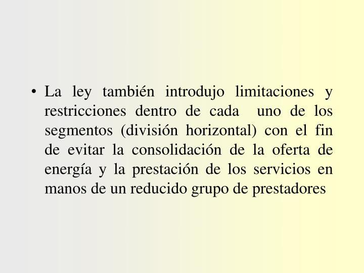 La ley también introdujo limitaciones y restricciones dentro de cada  uno de los segmentos (división horizontal) con el fin de evitar la consolidación de la oferta de energía y la prestación de los servicios en manos de un reducido grupo de prestadores