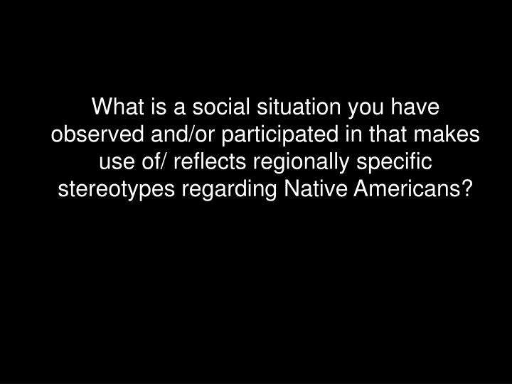 What is a social situation you have observed and/or participated in that makes use of/ reflects regionally specific stereotypes regarding Native Americans?