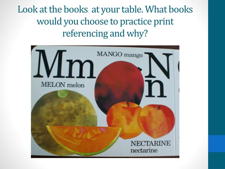 Look at the books  at your table. What books would you choose to practice print referencing and why?