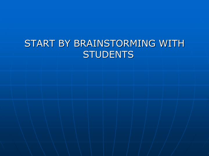 START BY BRAINSTORMING WITH STUDENTS