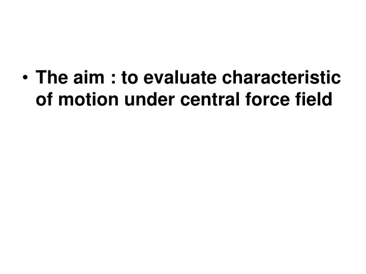The aim : to evaluate characteristic of motion under central force field