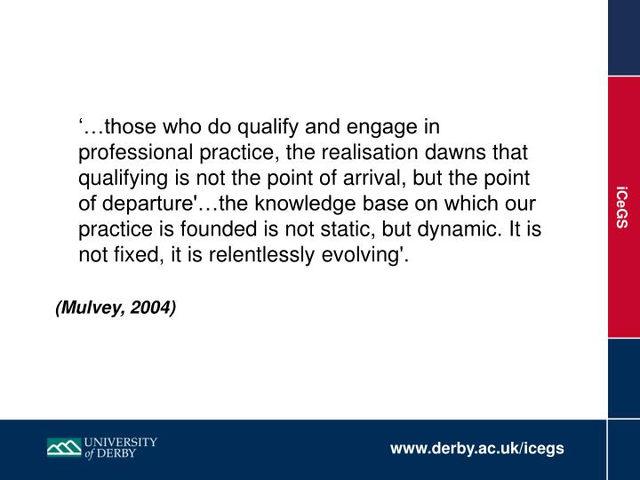 '…those who do qualify and engage in professional practice, the realisation dawns that qualifying is not the point of arrival, but the point of departure'…the knowledge base on which our practice is founded is not static, but dynamic. It is not fixed, it is relentlessly evolving'.