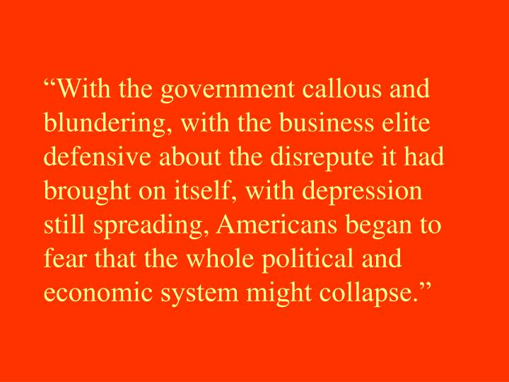"""""""With the government callous and blundering, with the business elite defensive about the disrepute it had brought on itself, with depression still spreading, Americans began to fear that the whole political and economic system might collapse."""""""