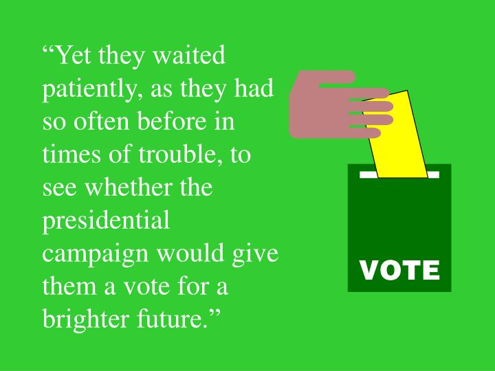 """""""Yet they waited patiently, as they had so often before in times of trouble, to see whether the presidential campaign would give them a vote for a brighter future."""""""