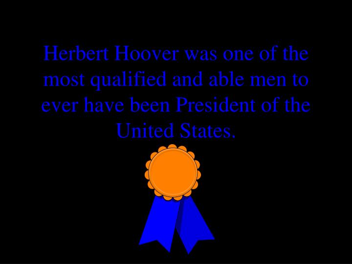 Herbert Hoover was one of the most qualified and able men to ever have been President of the United ...