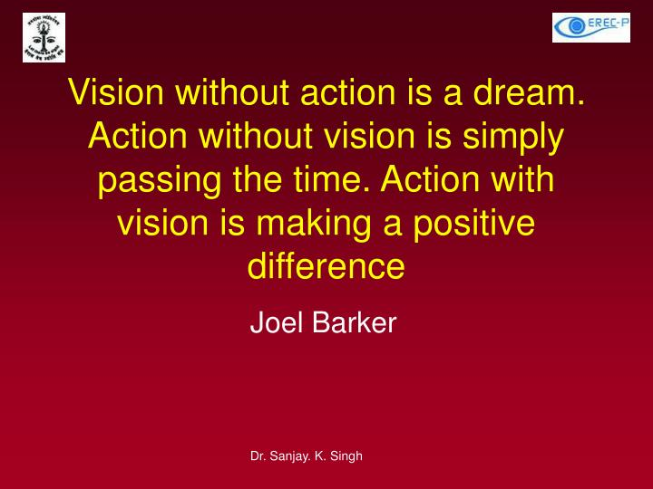 Vision without action is a dream. Action without vision is simply passing the time. Action with vision is making a positive difference