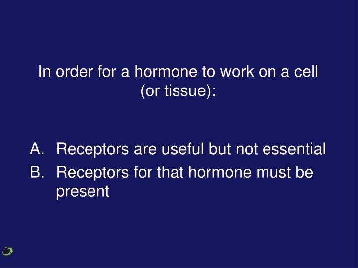 In order for a hormone to work on a cell (or tissue):