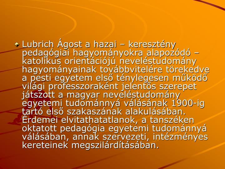 Lubrich Ágost a hazai – keresztény pedagógiai hagyományokra alapozódó – katolikus orientációjú neveléstudomány hagyományainak továbbvitelére törekedve a pesti egyetem első ténylegesen működő világi professzoraként jelentős szerepet játszott a magyar neveléstudomány egyetemi tudománnyá válásának 1900-ig tartó első szakaszának alakulásában. Érdemei elvitathatatlanok, a tanszéken oktatott pedagógia egyetemi tudománnyá válásában, annak szervezeti, intézményes kereteinek megszilárdításában.