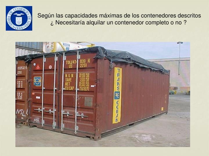 Según las capacidades máximas de los contenedores descritos