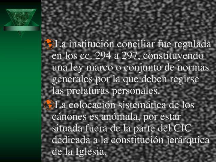 La institución conciliar fue regulada en los cc. 294 a 297, constituyendo una ley marco o conjunto de normas generales por la que deben regirse las prelaturas personales.