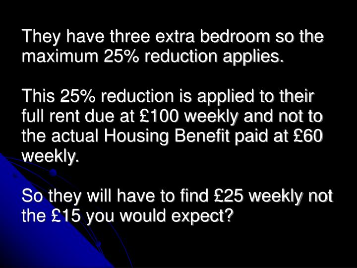 They have three extra bedroom so the maximum 25% reduction applies.