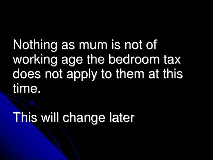 Nothing as mum is not of working age the bedroom tax does not apply to them at this time.