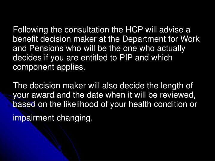 Following the consultation the HCP will advise a benefit decision maker at the Department for Work and Pensions who will be the one who actually decides if you are entitled to PIP and which component applies.