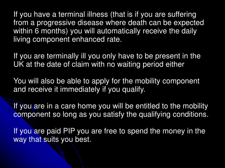 If you have a terminal illness (that is if you are suffering from a progressive disease where death can be expected within 6 months) you will automatically receive the daily living component enhanced rate.