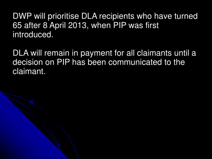 DWP will prioritise DLA recipients who have turned 65 after 8 April 2013, when PIP was first introduced.