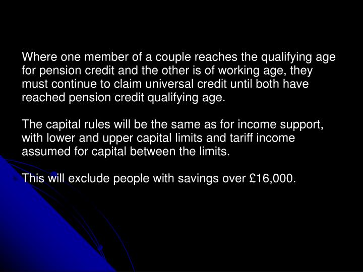 Where one member of a couple reaches the qualifying age for pension credit and the other is of working age, they must continue to claim universal credit until both have reached pension credit qualifying age.