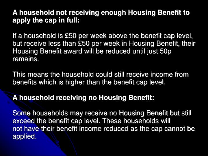 A household not receivingenough Housing Benefit to apply the cap in full: