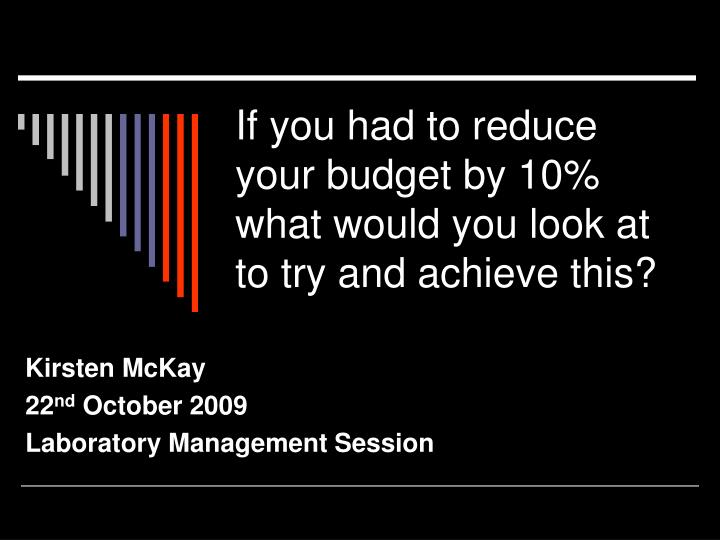 if you had to reduce your budget by 10 what would you look at to try and achieve this n.