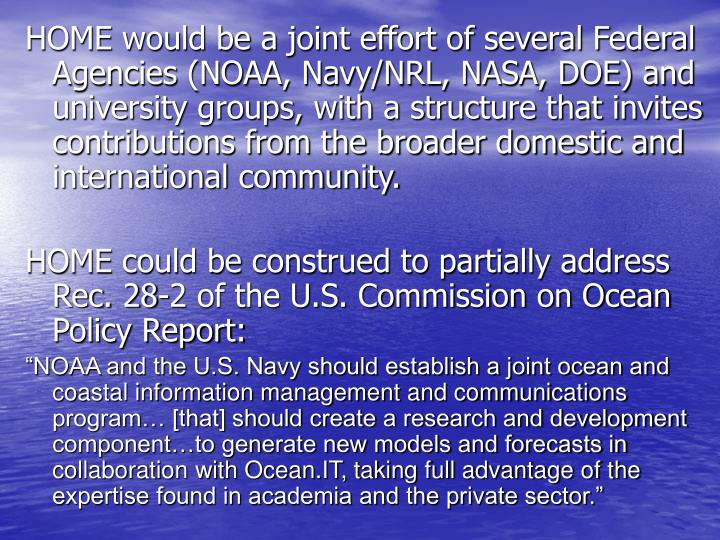 HOME would be a joint effort of several Federal Agencies (NOAA, Navy/NRL, NASA, DOE) and university groups, with a structure that invites contributions from the broader domestic and international community.