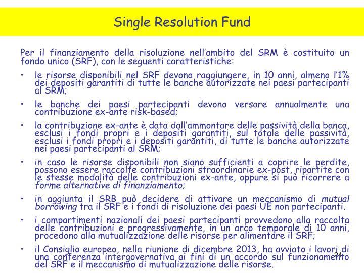 Per il finanziamento della risoluzione nell'ambito del SRM è costituito un fondo unico (SRF), con le seguenti caratteristiche: