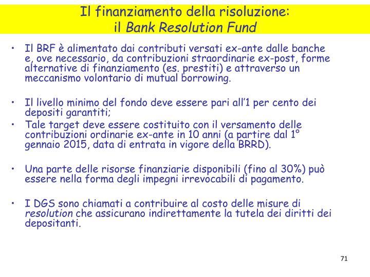 Il BRF è alimentato dai contributi versati ex-ante dalle banche e, ove necessario, da contribuzioni straordinarie ex-post, forme alternative di finanziamento (es. prestiti) e attraverso un meccanismo volontario di mutual borrowing.