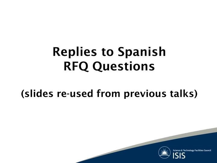 Replies to spanish rfq questions slides re used from previous talks