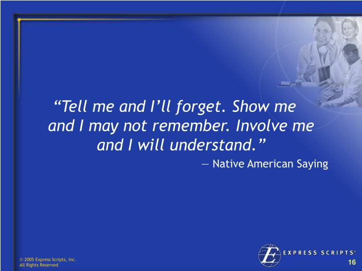 """""""Tell me and I'll forget. Show me         and I may not remember. Involve me and I will understand."""""""