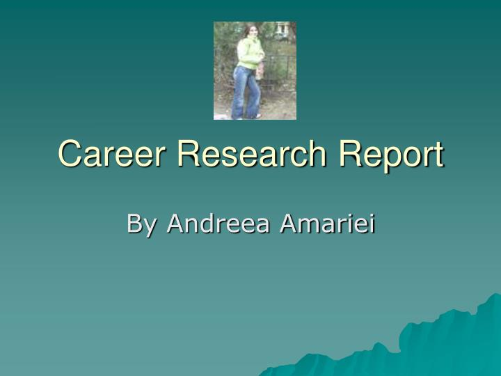 career research report Market research analysts also churn out reports on sales trends and consumer demographics, preferences, needs and buying habits they must be able to present their findings to clients in an easy.