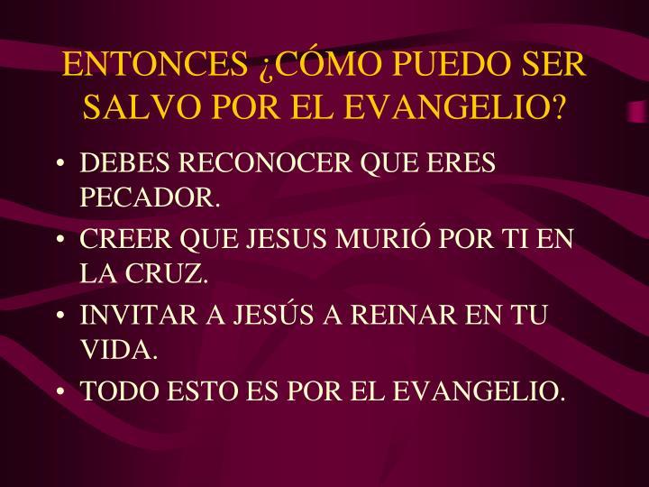 ENTONCES ¿CÓMO PUEDO SER SALVO POR EL EVANGELIO?