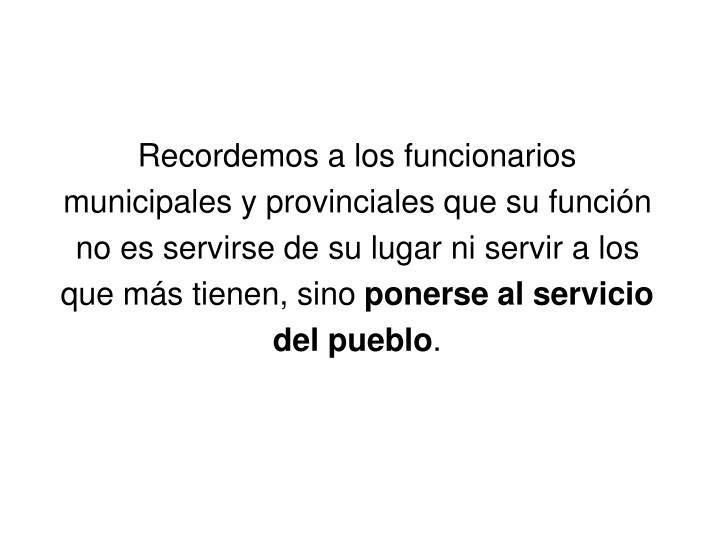 Recordemos a los funcionarios municipales y provinciales que su función no es servirse de su lugar ni servir a los que más tienen, sino