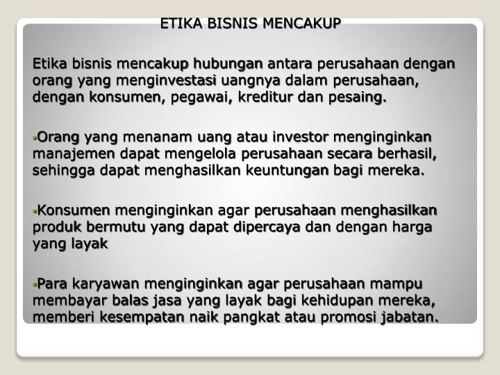 etika bisnis Etika bisnis merupakan sebuah nilai yang terinternalisasi dalam diri seorang pebisnis jika kepribadian seorang pebisnis telah bagus, maka bisnis itu juga akan bagus dan harmoni, katanya di.
