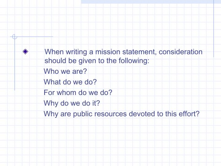 When writing a mission statement, consideration should be given to the following: