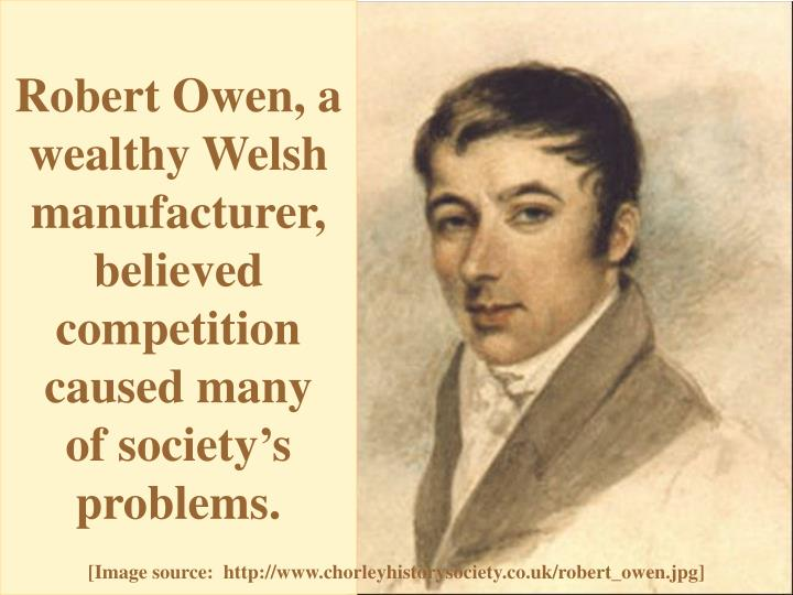 Robert Owen, a wealthy Welsh manufacturer, believed competition caused many