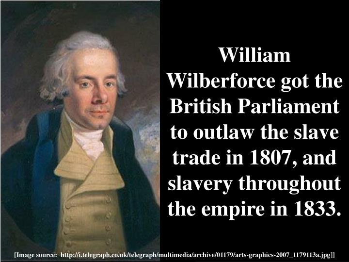 William Wilberforce got the British Parliament to outlaw the slave trade in 1807, and slavery throughout the empire in 1833.