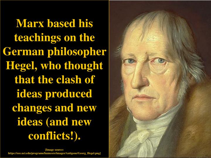 Marx based his teachings on the German philosopher Hegel, who thought that the clash of ideas produced changes and new ideas (and new conflicts!).