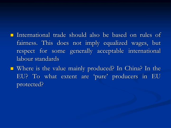 International trade should also be based on rules of fairness. This does not imply equalized wages, but respect for some generally acceptable international