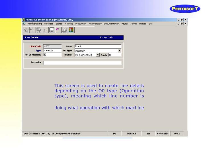 This screen is used to create line details depending on the OP type (Operation type), meaning which line number is doing what operation with which machine