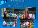 our projects by ms kauffman s class