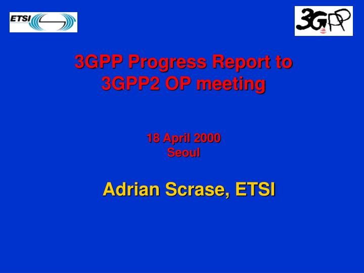 3gpp progress report to 3gpp2 op meeting 18 april 2000 seoul n.